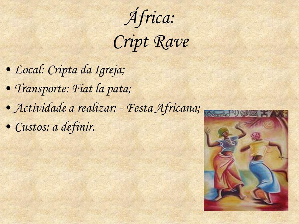 África: Cript Rave Local: Cripta da Igreja; Transporte: Fiat la pata; Actividade a realizar: - Festa Africana; Custos: a definir.