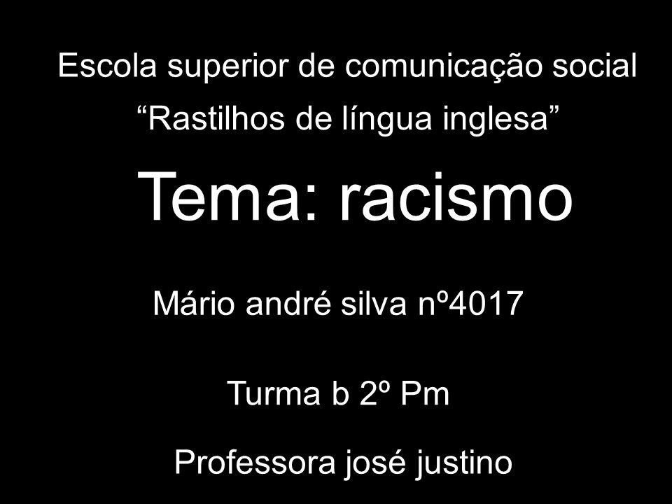 Escola superior de comunicação social Professora josé justino Mário andré silva nº4017 Turma b 2º Pm Rastilhos de língua inglesa Tema: racismo