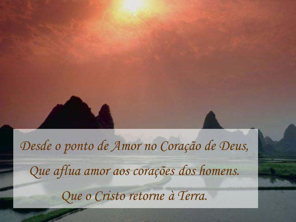Desde o ponto de Amor no Coração de Deus, Que aflua amor aos corações dos homens. Que o Cristo retorne à Terra.