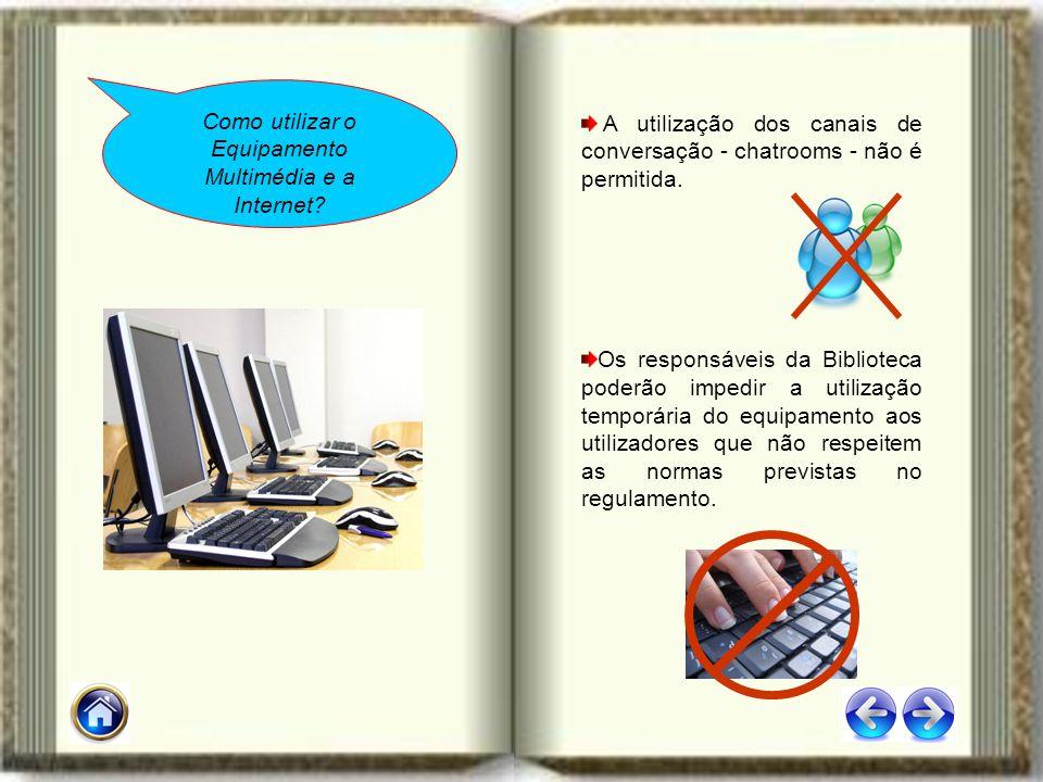 A utilização dos canais de conversação - chatrooms - não é permitida. Os responsáveis da Biblioteca poderão impedir a utilização temporária do equipam