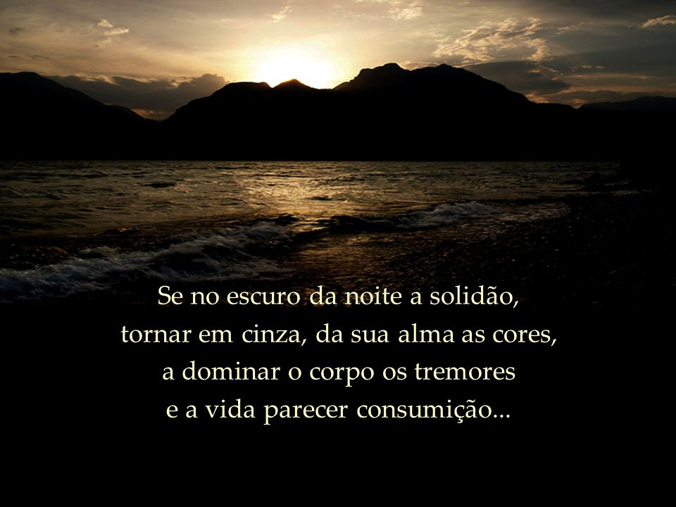 Se no escuro da noite a solidão, tornar em cinza, da sua alma as cores, a dominar o corpo os tremores e a vida parecer consumição...
