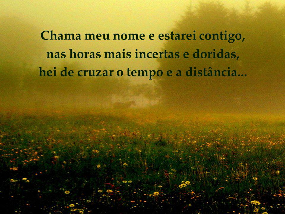 Chama meu nome e estarei contigo, nas horas mais incertas e doridas, hei de cruzar o tempo e a distância...