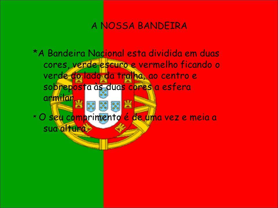 A NOSSA BANDEIRA *A Bandeira Nacional esta dividida em duas cores, verde escuro e vermelho ficando o verde do lado da tralha, ao centro e sobreposta à