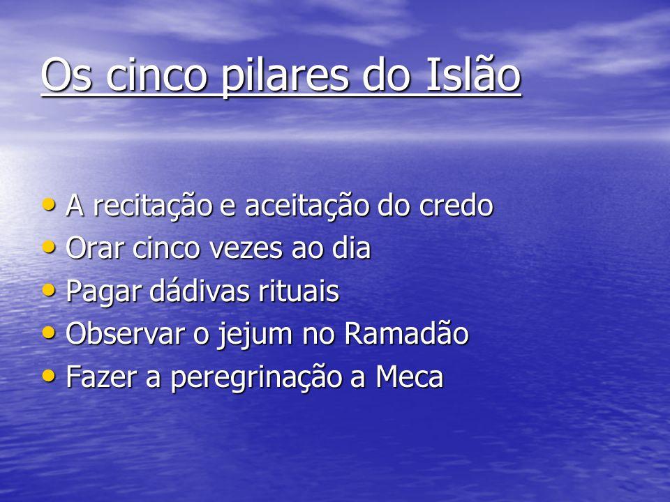 Os cinco pilares do Islão A recitação e aceitação do credo A recitação e aceitação do credo Orar cinco vezes ao dia Orar cinco vezes ao dia Pagar dádi