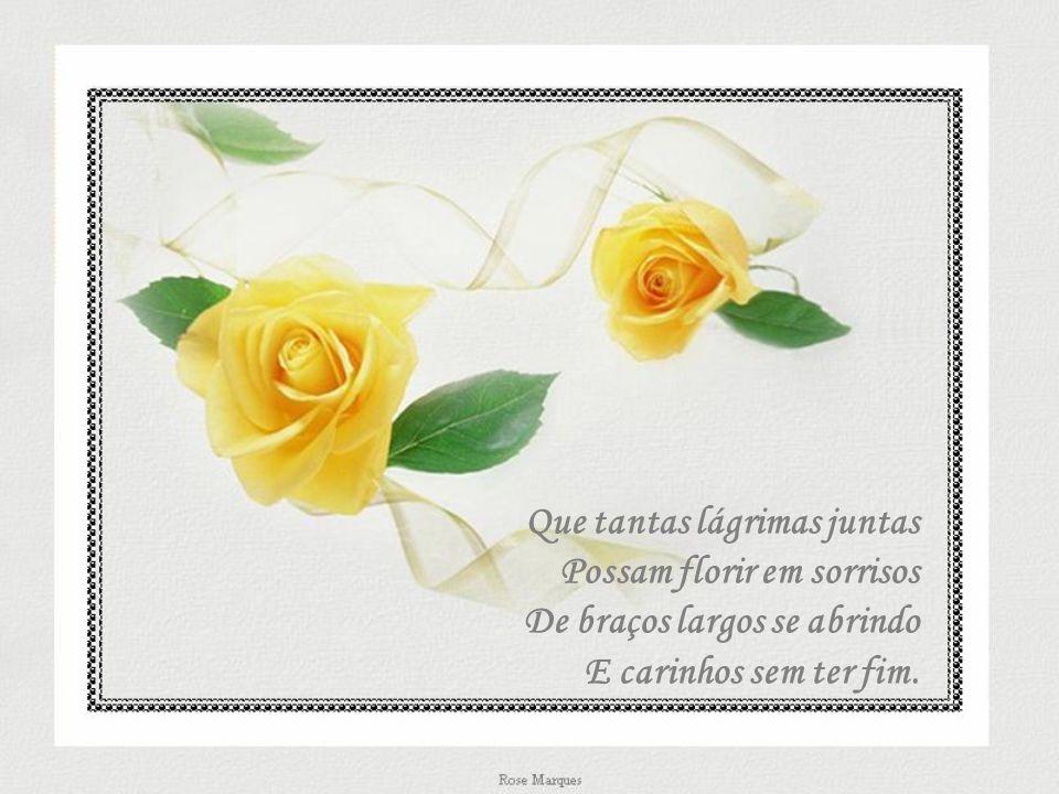 Que tantas lágrimas juntas Possam florir em sorrisos De braços largos se abrindo E carinhos sem ter fim.