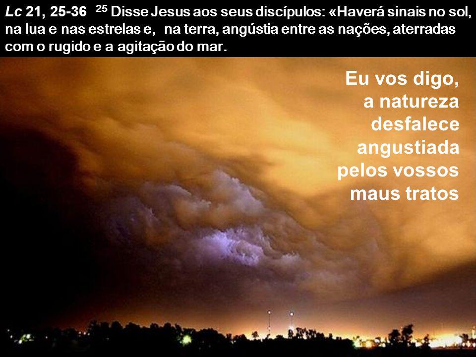 Lc 21, 25-36 25 Disse Jesus aos seus discípulos: «Haverá sinais no sol, na lua e nas estrelas e, na terra, angústia entre as nações, aterradas com o rugido e a agitação do mar.
