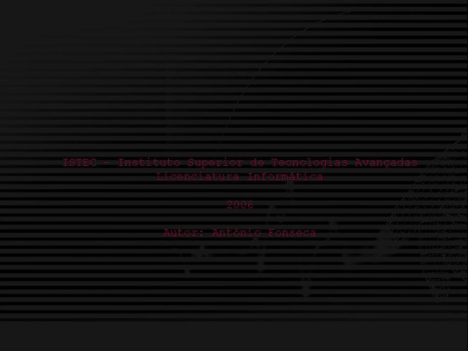 Licenciatura em Informática ISTEC António Fonseca ISTEC – Instituto Superior de Tecnologias Avançadas Licenciatura Informática 2006 Autor: António Fonseca