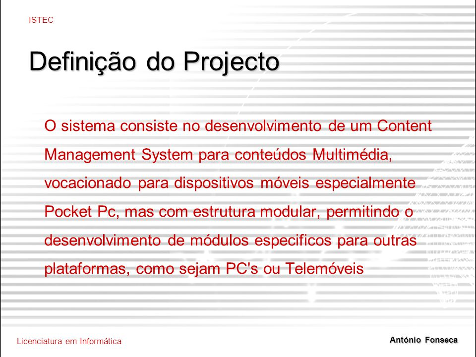Licenciatura em Informática ISTEC António Fonseca Definição do Projecto O sistema consiste no desenvolvimento de um Content Management System para conteúdos Multimédia, vocacionado para dispositivos móveis especialmente Pocket Pc, mas com estrutura modular, permitindo o desenvolvimento de módulos especificos para outras plataformas, como sejam PC s ou Telemóveis