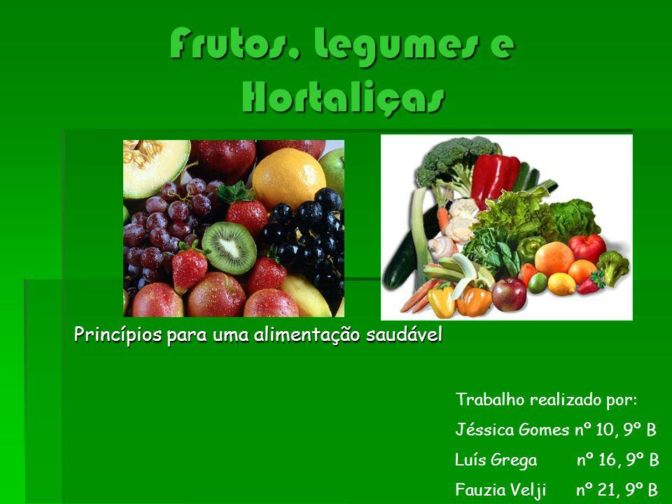 Frutos, Legumes e Hortaliças Princípios para uma alimentação saudável Trabalho realizado por: Jéssica Gomes nº 10, 9º B Luís Grega nº 16, 9º B Fauzia Velji nº 21, 9º B