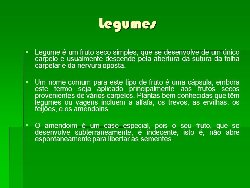 Legumes Legume é um fruto seco simples, que se desenvolve de um único carpelo e usualmente descende pela abertura da sutura da folha carpelar e da nervura oposta.
