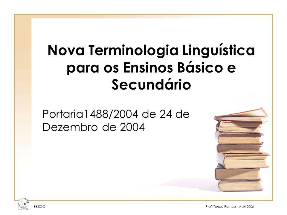 Nova Terminologia Linguística para os Ensinos Básico e Secundário Portaria1488/2004 de 24 de Dezembro de 2004 EBICC Prof. Teresa Pombo – Abril 2006
