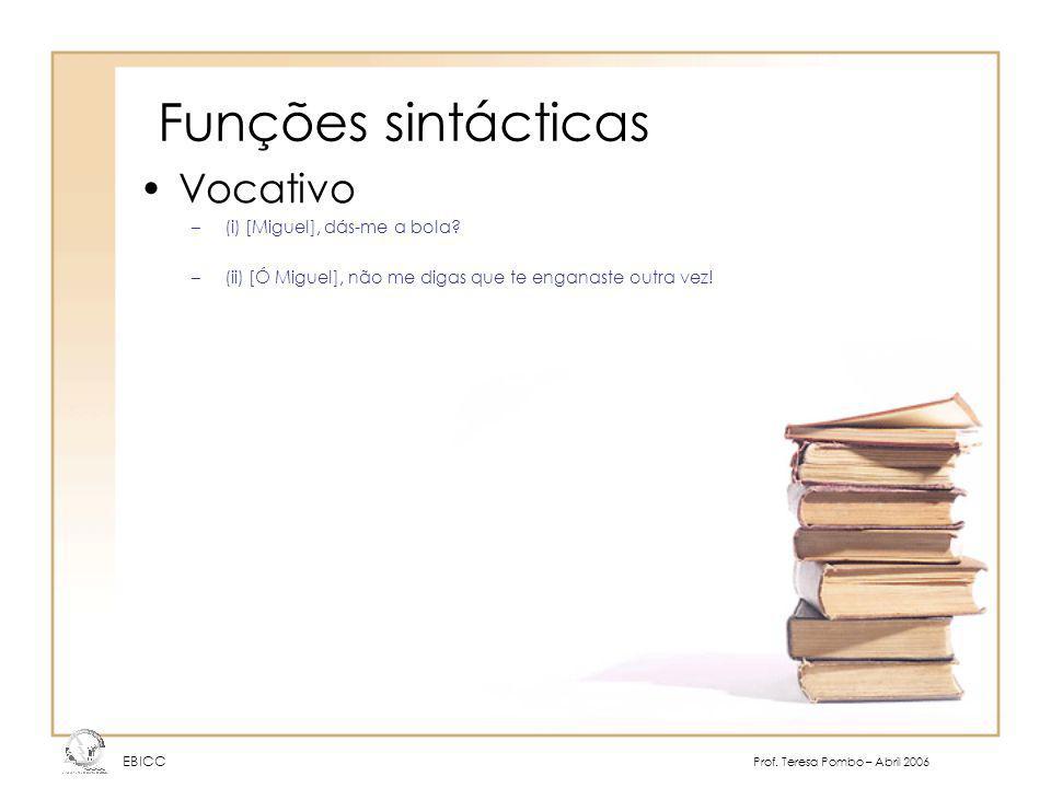 Funções sintácticas EBICC Prof. Teresa Pombo – Abril 2006 Vocativo –(i) [Miguel], dás-me a bola? –(ii) [Ó Miguel], não me digas que te enganaste outra
