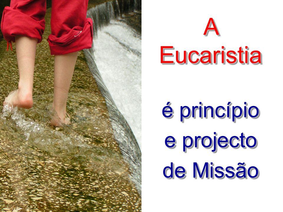 A Eucaristia é princípio e projecto de Missão A Eucaristia é princípio e projecto de Missão