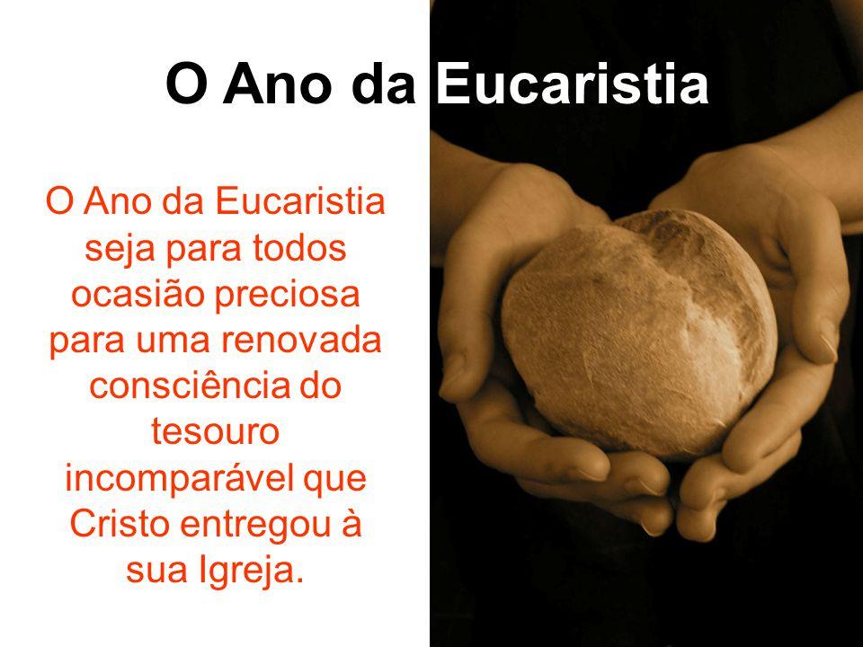 O Ano da Eucaristia O Ano da Eucaristia seja para todos ocasião preciosa para uma renovada consciência do tesouro incomparável que Cristo entregou à s