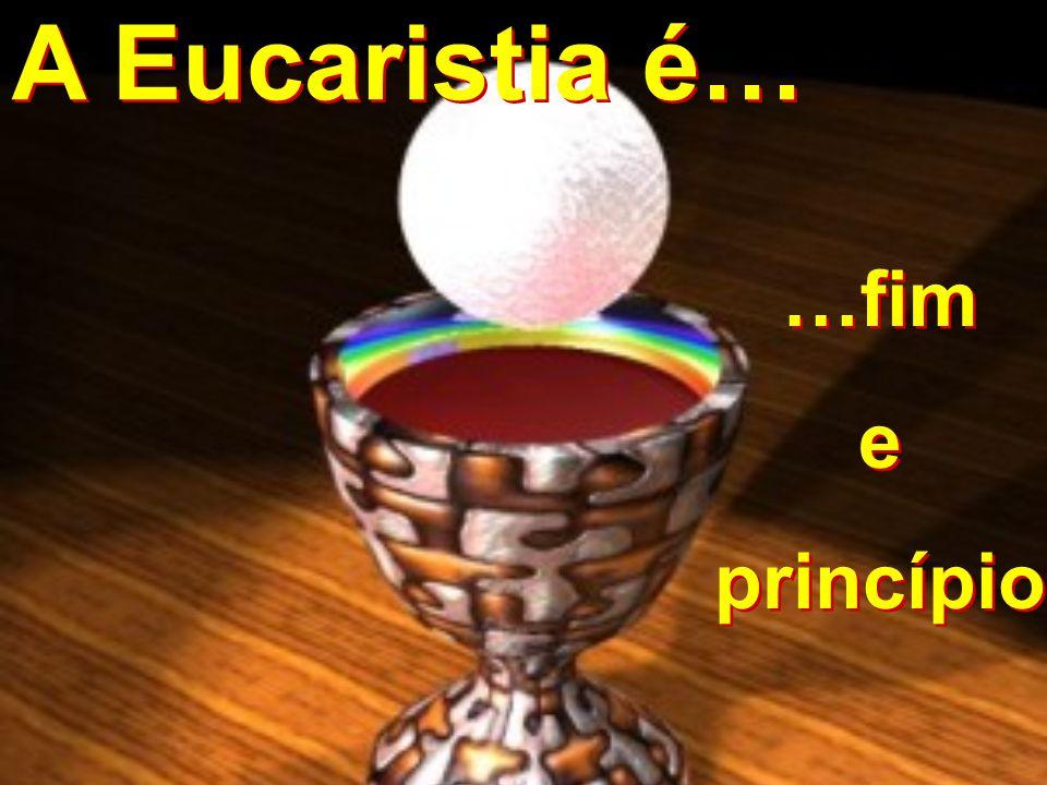 …fim e princípio …fim e princípio A Eucaristia é… A Eucaristia é…