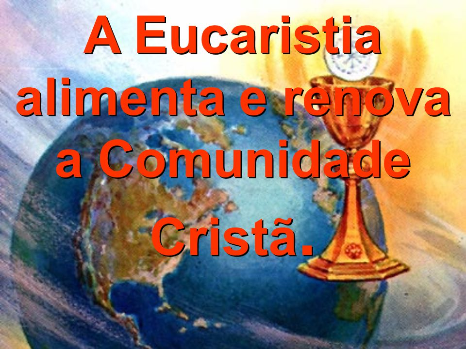 A Eucaristia alimenta e renova a Comunidade Cristã. A Eucaristia alimenta e renova a Comunidade Cristã.