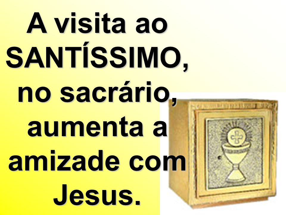 A visita ao SANTÍSSIMO, no sacrário, aumenta a amizade com Jesus.