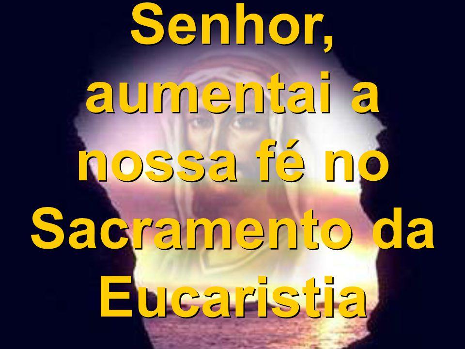 Senhor, aumentai a nossa fé no Sacramento da Eucaristia Senhor, aumentai a nossa fé no Sacramento da Eucaristia