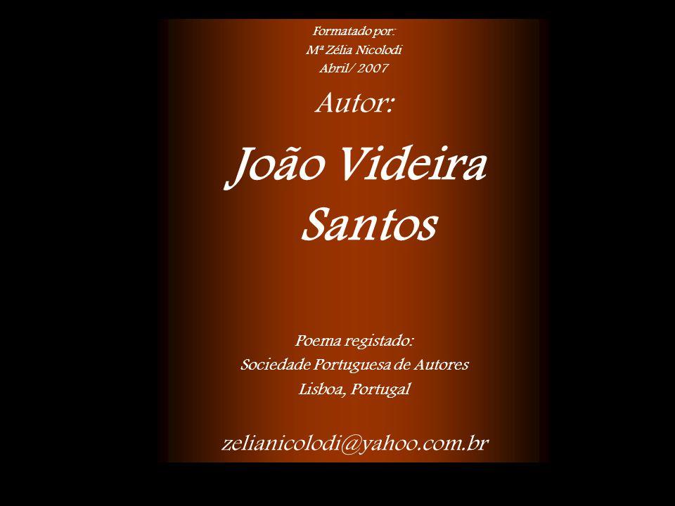 Formatado por: Mª Zélia Nicolodi Abril/ 2007 Autor: João Videira Santos Poema registado: Sociedade Portuguesa de Autores Lisboa, Portugal zelianicolodi@yahoo.com.br