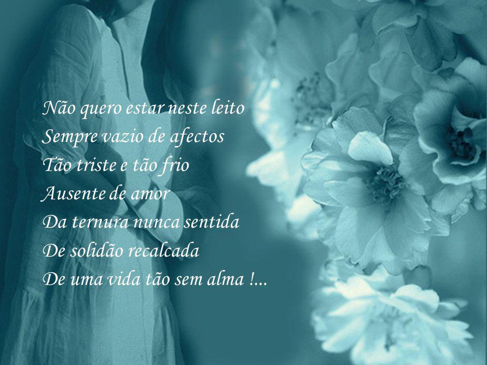 Não quero estar neste leito Sempre vazio de afectos Tão triste e tão frio Ausente de amor Da ternura nunca sentida De solidão recalcada De uma vida tão sem alma !...