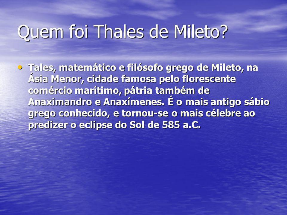 Quem foi Thales de Mileto? Tales, matemático e filósofo grego de Mileto, na Ásia Menor, cidade famosa pelo florescente comércio marítimo, pátria també