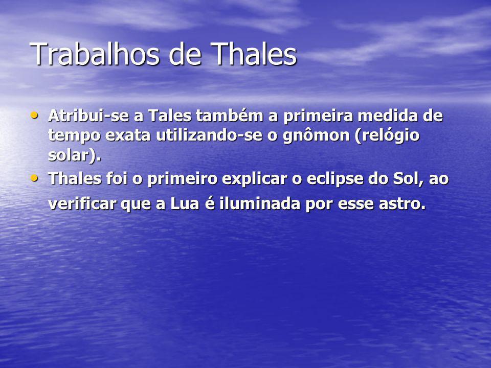 Trabalhos de Thales Atribui-se a Tales também a primeira medida de tempo exata utilizando-se o gnômon (relógio solar). Atribui-se a Tales também a pri