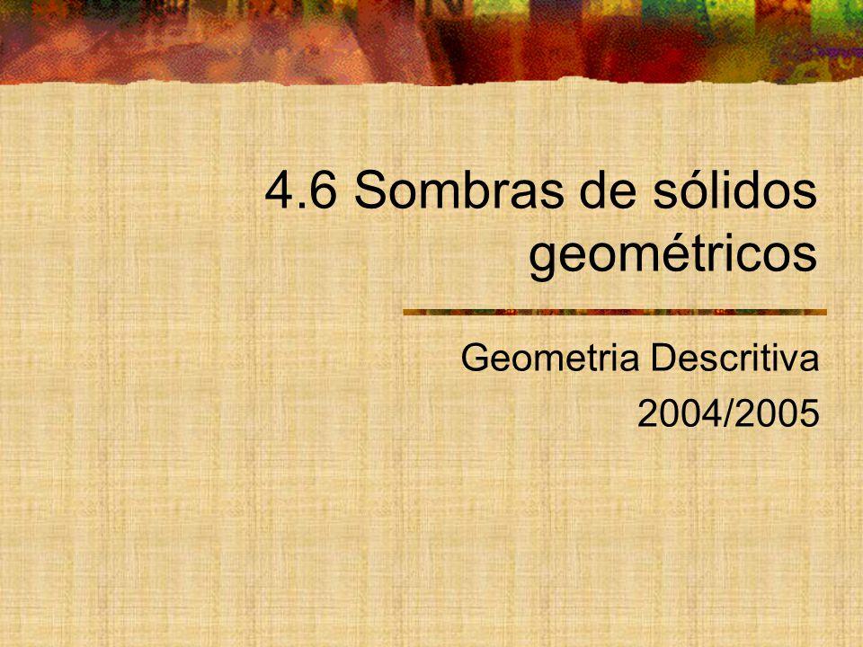 4.6 Sombras de sólidos geométricos Geometria Descritiva 2004/2005