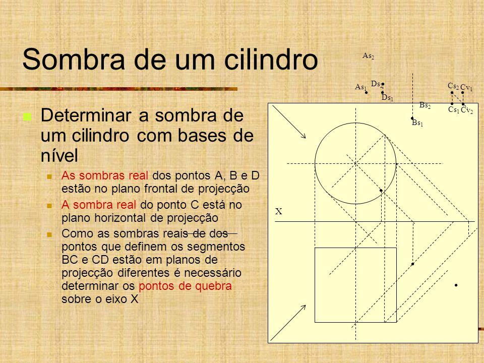 Sombra de um cilindro Determinar a sombra de um cilindro com bases de nível As sombras real dos pontos A, B e D estão no plano frontal de projecção A sombra real do ponto C está no plano horizontal de projecção Como as sombras reais de dos pontos que definem os segmentos BC e CD estão em planos de projecção diferentes é necessário determinar os pontos de quebra sobre o eixo X X As 1 Ds 1 As 2 Ds 2 Bs 1 Bs 2 Cs 2 Cs 1 Cv 2 Cv 1