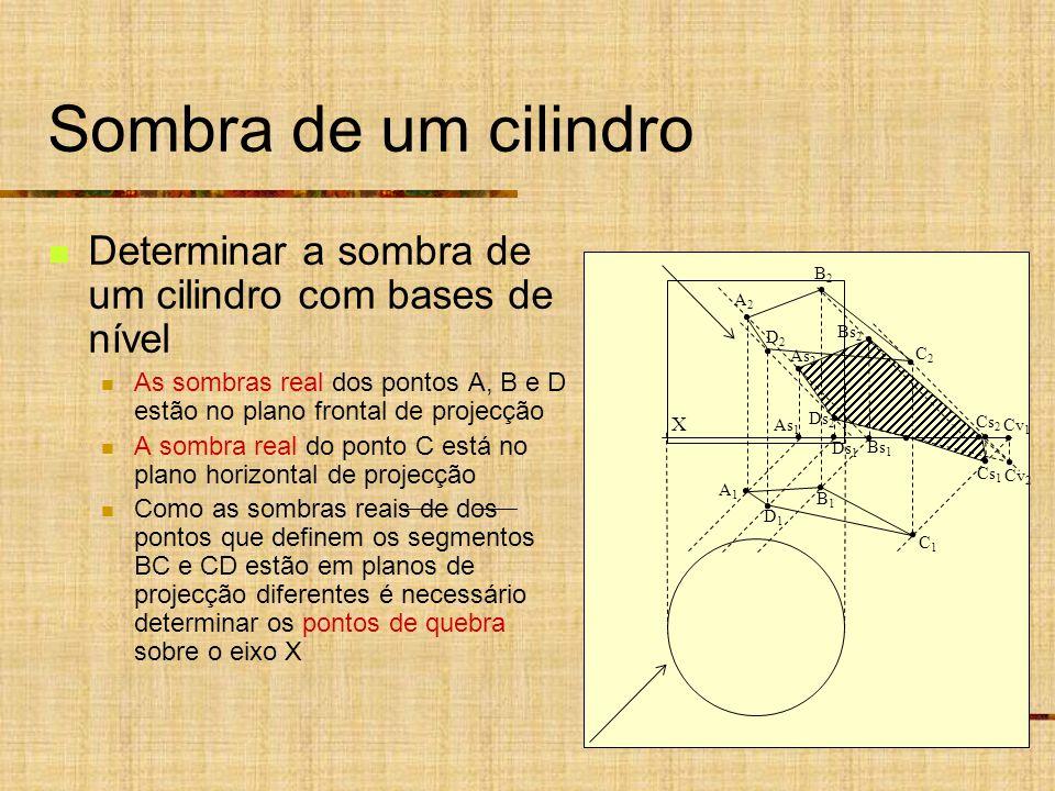 Sombra de um cilindro Determinar a sombra de um cilindro com bases de nível As sombras real dos pontos A, B e D estão no plano frontal de projecção A sombra real do ponto C está no plano horizontal de projecção Como as sombras reais de dos pontos que definem os segmentos BC e CD estão em planos de projecção diferentes é necessário determinar os pontos de quebra sobre o eixo X X As 1 Ds 1 A2A2 B2B2 A1A1 B1B1 D2D2 C2C2 D1D1 C1C1 As 2 Ds 2 Bs 1 Bs 2 Cs 2 Cs 1 Cv 2 Cv 1