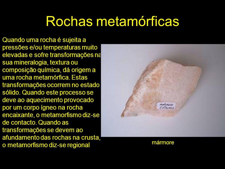 Rochas metamórficas Quando uma rocha é sujeita a pressões e/ou temperaturas muito elevadas e sofre transformações na sua mineralogia, textura ou compo