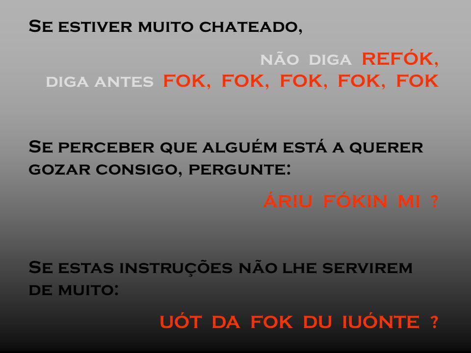 Se estiver muito chateado, não diga REFÓK, diga antes FOK, FOK, FOK, FOK, FOK Se perceber que alguém está a querer gozar consigo, pergunte: ÁRIU FÓKIN