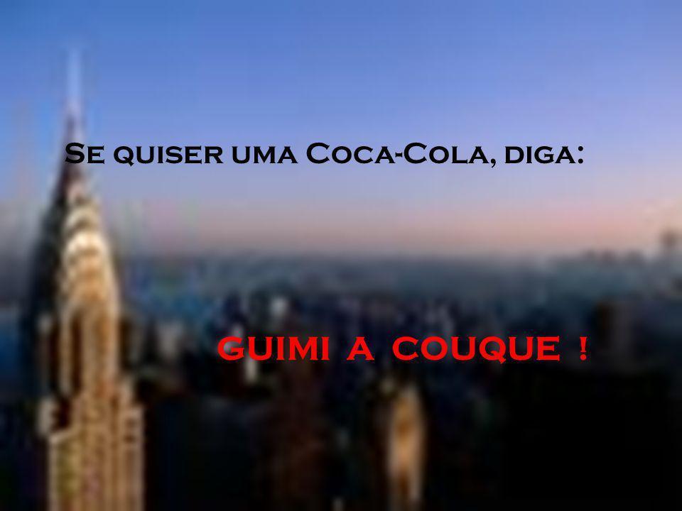 Se quiser uma Coca-Cola, diga: GUIMI A COUQUE !