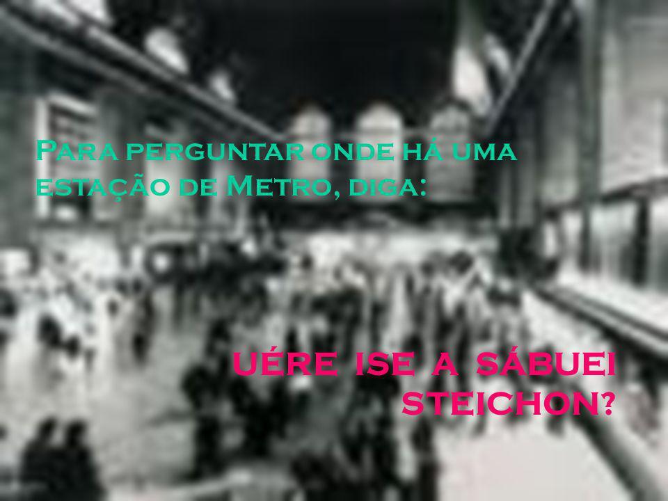 Para perguntar onde há uma estação de Metro, diga: UÉRE ISE A SÁBUEI STEICHON