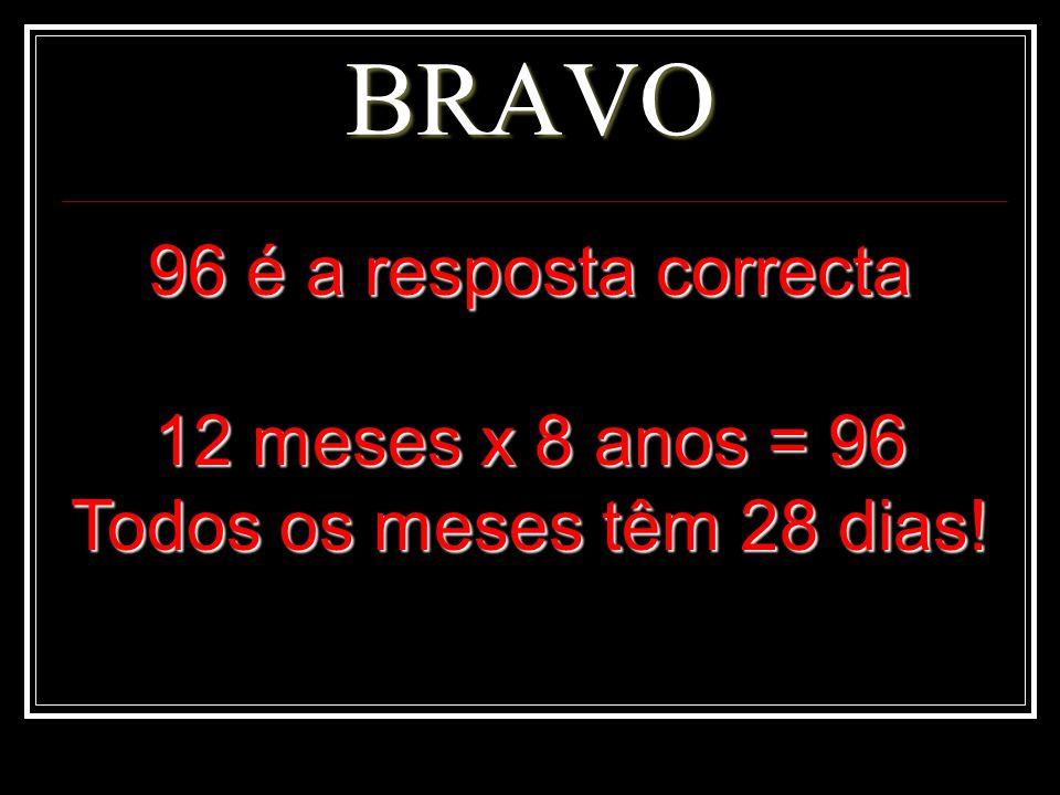 BRAVO 96 é a resposta correcta 12 meses x 8 anos = 96 Todos os meses têm 28 dias!
