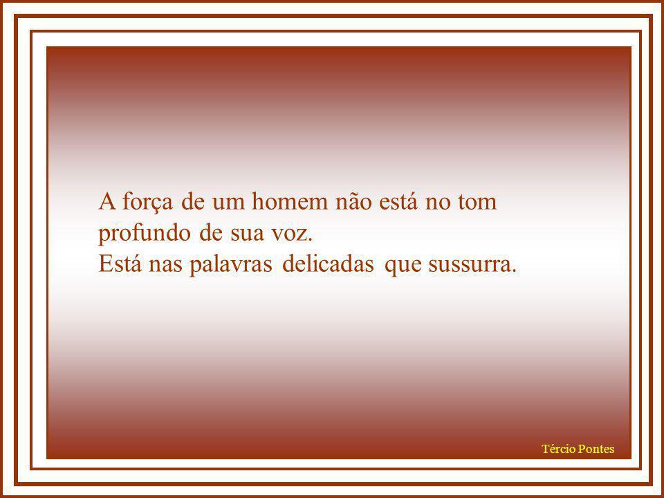 Tércio Pontes A força de um homem não está no tom profundo de sua voz.