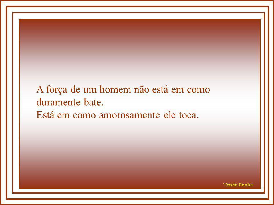 Tércio Pontes A força de um homem não está em quantas mulheres amou. Está em se ele pode verdadeiramente amar uma mulher.
