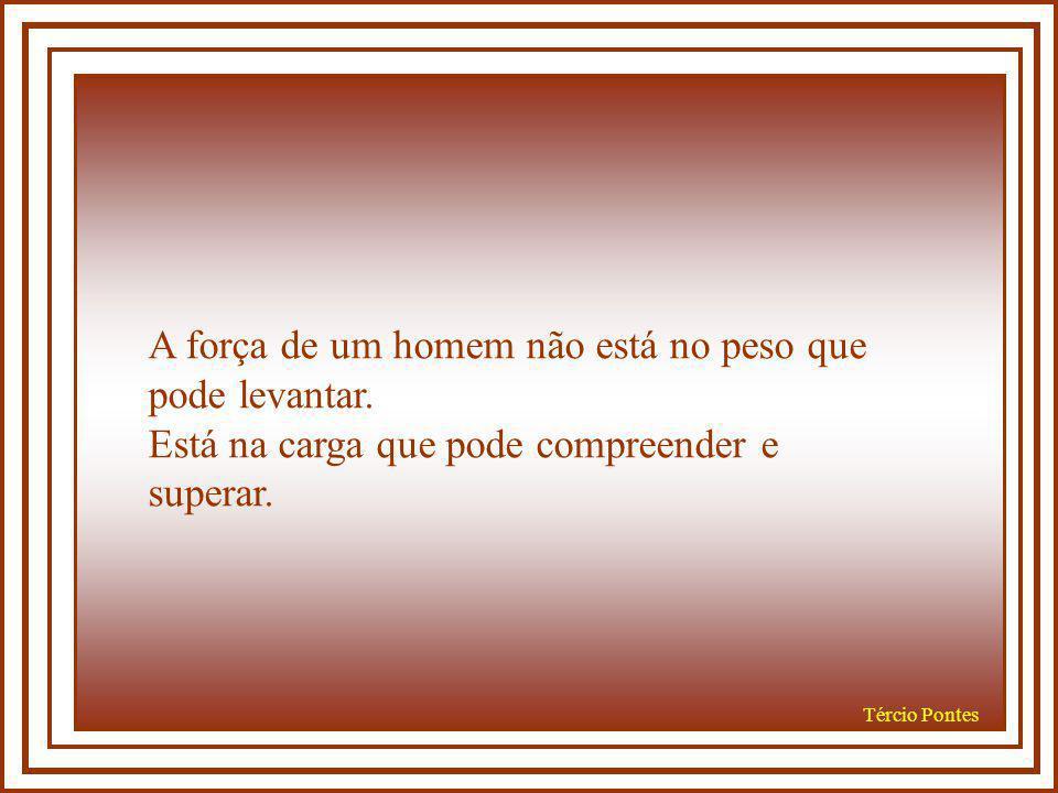 Tércio Pontes A força de um homem não está no peso que pode levantar.