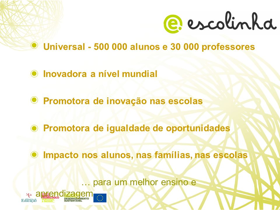 Universal - 500 000 alunos e 30 000 professores Inovadora a nível mundial Promotora de inovação nas escolas Promotora de igualdade de oportunidades Impacto nos alunos, nas famílias, nas escolas … para um melhor ensino e aprendizagem