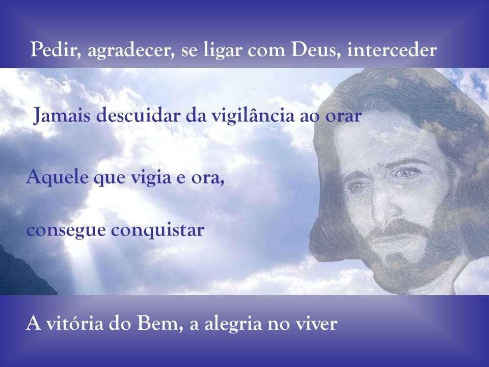 Pedir, agradecer, se ligar com Deus, interceder Jamais descuidar da vigilância ao orar Aquele que vigia e ora, consegue conquistar A vitória do Bem, a alegria no viver