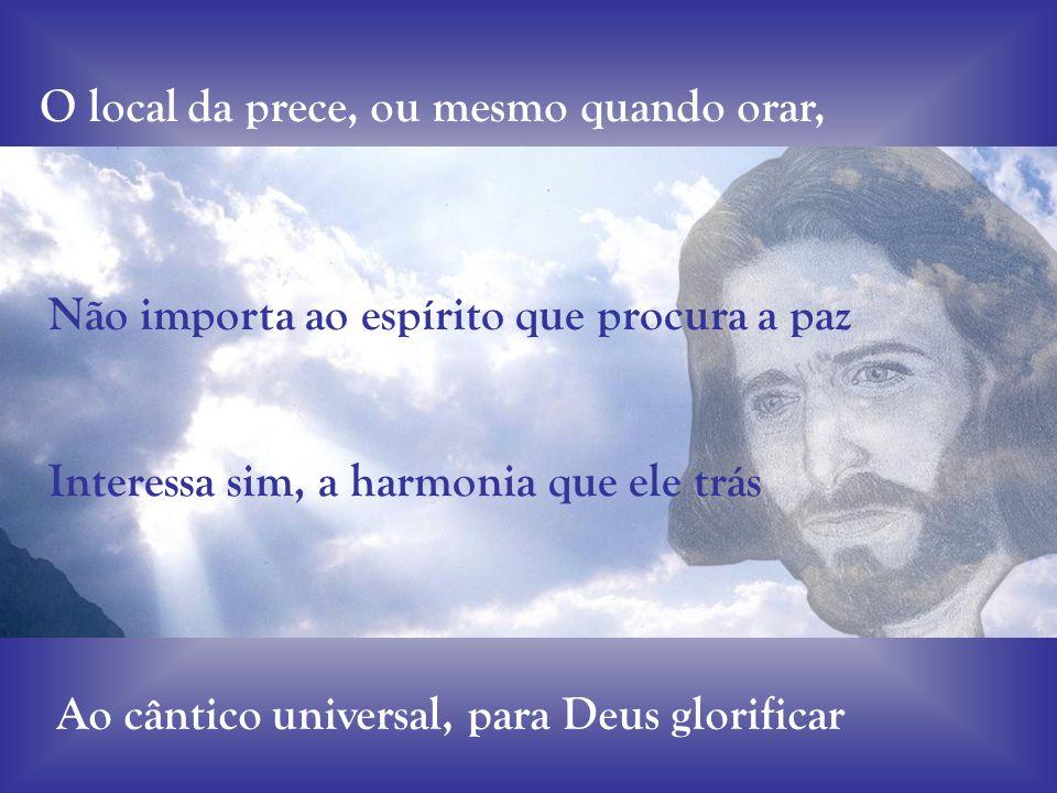 O local da prece, ou mesmo quando orar, Não importa ao espírito que procura a paz Interessa sim, a harmonia que ele trás Ao cântico universal, para Deus glorificar