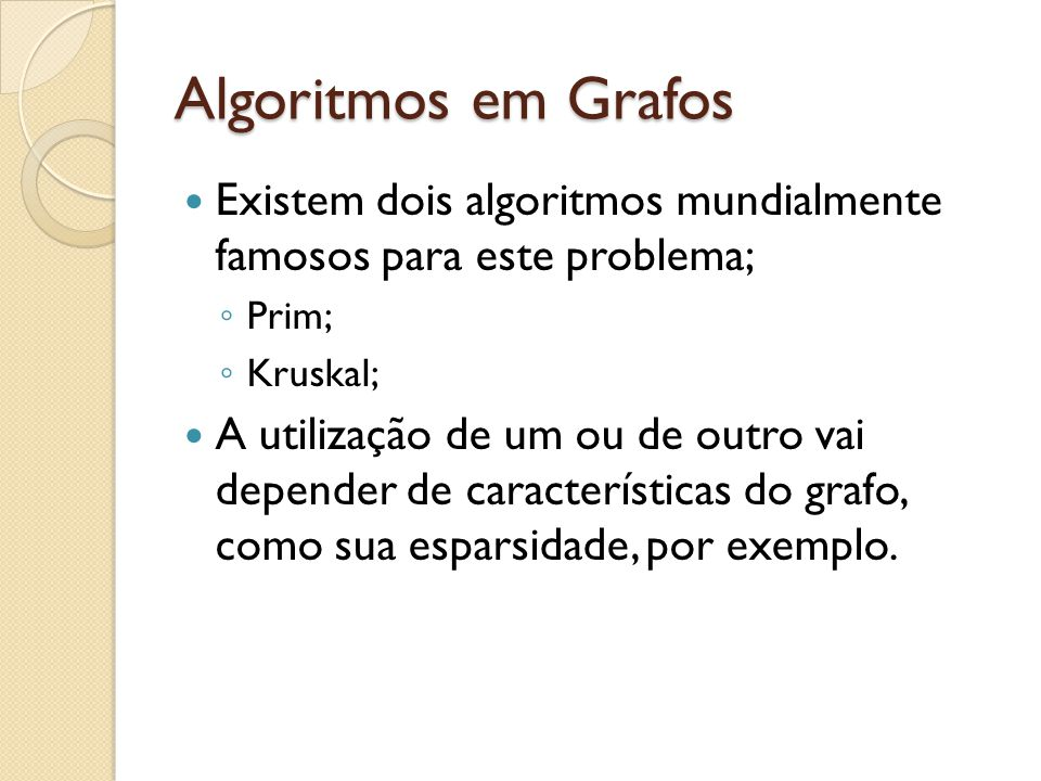 Algoritmos em Grafos Existem dois algoritmos mundialmente famosos para este problema; Prim; Kruskal; A utilização de um ou de outro vai depender de características do grafo, como sua esparsidade, por exemplo.