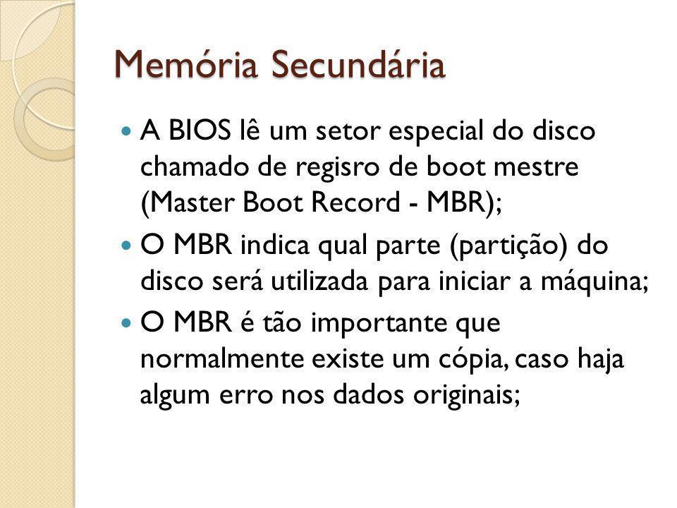 Memória Secundária A BIOS lê um setor especial do disco chamado de regisro de boot mestre (Master Boot Record - MBR); O MBR indica qual parte (partiçã