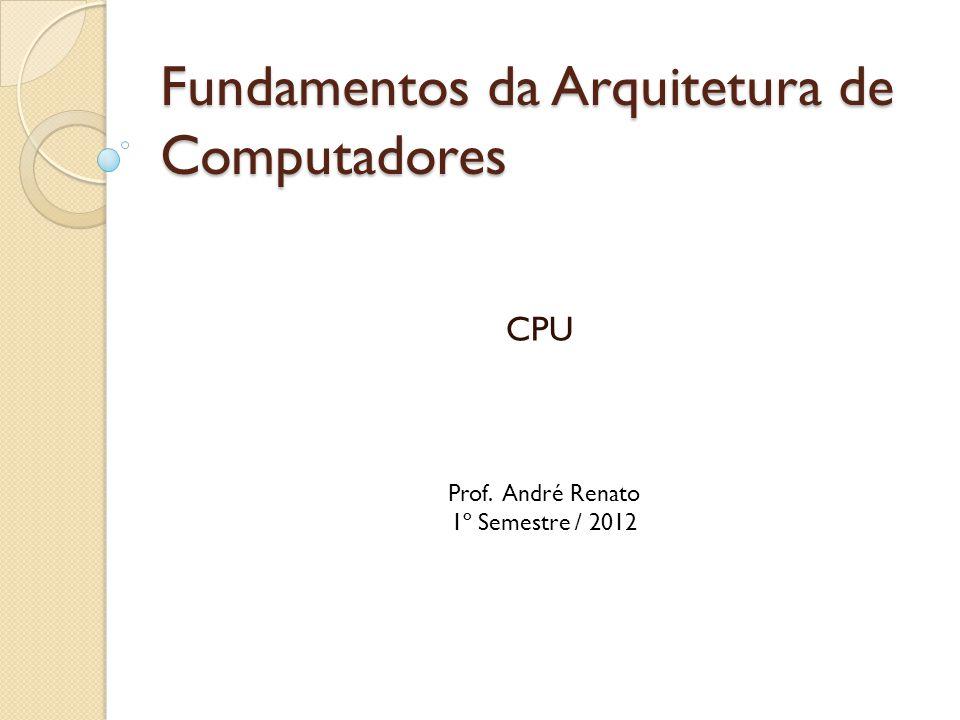 Fundamentos da Arquitetura de Computadores CPU Prof. André Renato 1º Semestre / 2012