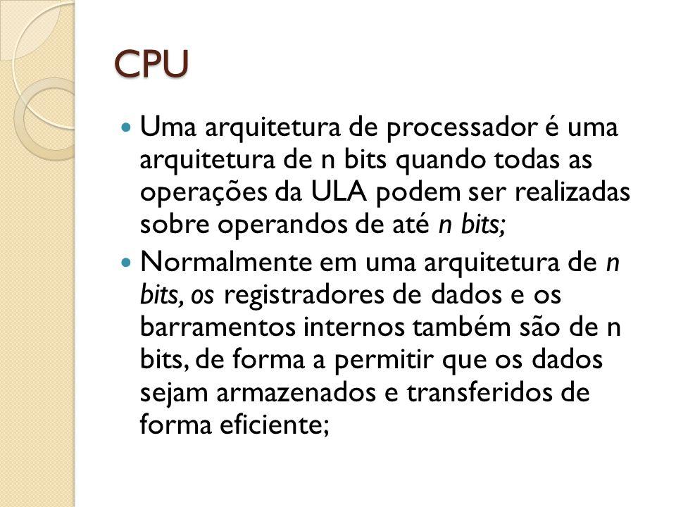 CPU Uma arquitetura de processador é uma arquitetura de n bits quando todas as operações da ULA podem ser realizadas sobre operandos de até n bits; Normalmente em uma arquitetura de n bits, os registradores de dados e os barramentos internos também são de n bits, de forma a permitir que os dados sejam armazenados e transferidos de forma eficiente;