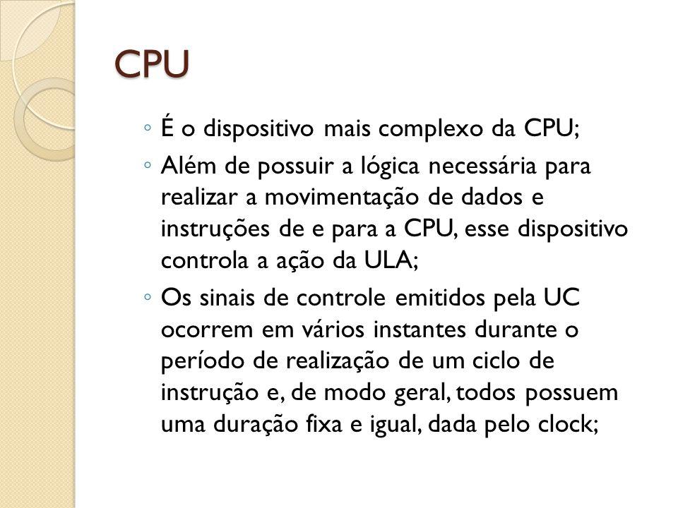CPU É o dispositivo mais complexo da CPU; Além de possuir a lógica necessária para realizar a movimentação de dados e instruções de e para a CPU, esse dispositivo controla a ação da ULA; Os sinais de controle emitidos pela UC ocorrem em vários instantes durante o período de realização de um ciclo de instrução e, de modo geral, todos possuem uma duração fixa e igual, dada pelo clock;