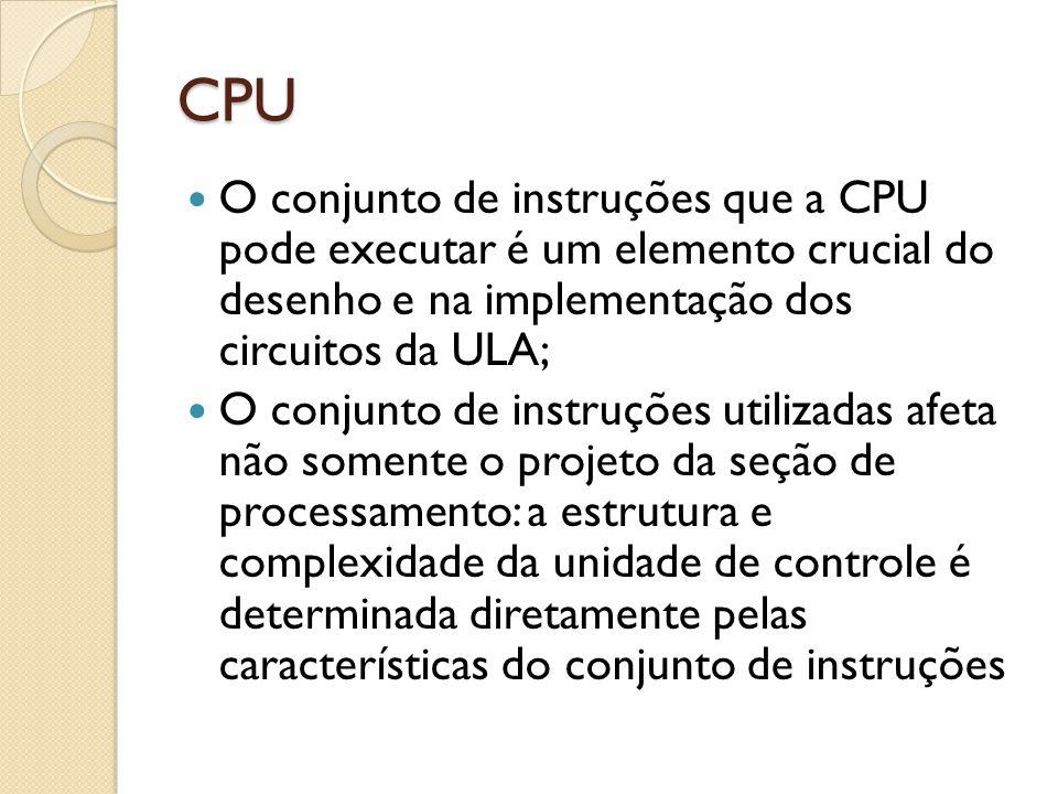 CPU O conjunto de instruções que a CPU pode executar é um elemento crucial do desenho e na implementação dos circuitos da ULA; O conjunto de instruções utilizadas afeta não somente o projeto da seção de processamento: a estrutura e complexidade da unidade de controle é determinada diretamente pelas características do conjunto de instruções