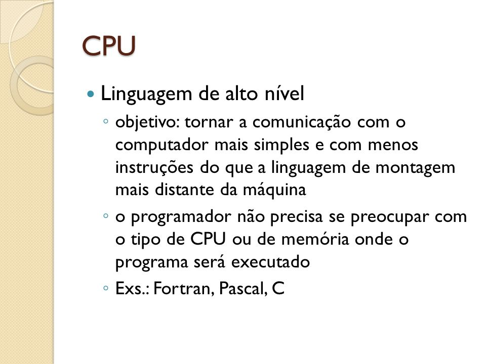 CPU Linguagem de alto nível objetivo: tornar a comunicação com o computador mais simples e com menos instruções do que a linguagem de montagem mais distante da máquina o programador não precisa se preocupar com o tipo de CPU ou de memória onde o programa será executado Exs.: Fortran, Pascal, C