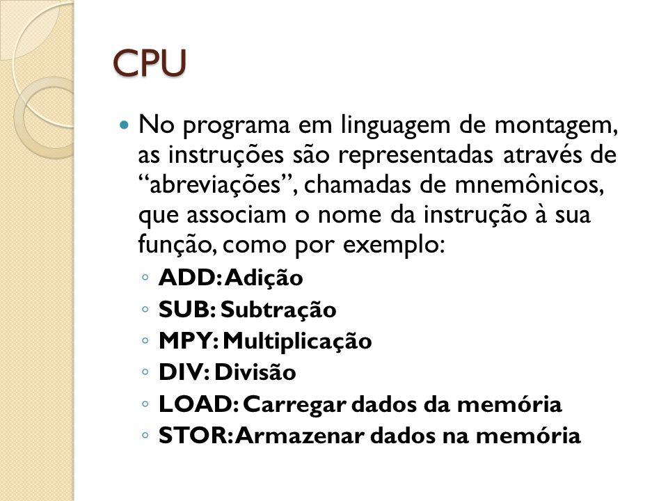 CPU No programa em linguagem de montagem, as instruções são representadas através de abreviações, chamadas de mnemônicos, que associam o nome da instrução à sua função, como por exemplo: ADD: Adição SUB: Subtração MPY: Multiplicação DIV: Divisão LOAD: Carregar dados da memória STOR: Armazenar dados na memória