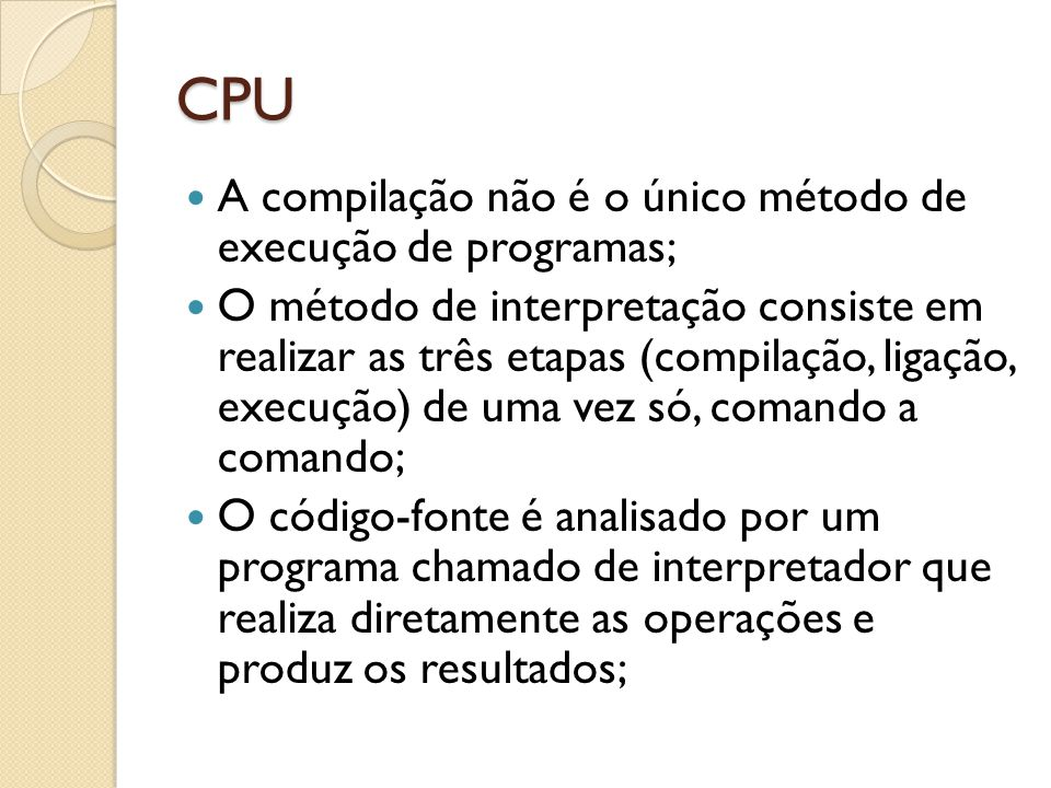 CPU A compilação não é o único método de execução de programas; O método de interpretação consiste em realizar as três etapas (compilação, ligação, execução) de uma vez só, comando a comando; O código-fonte é analisado por um programa chamado de interpretador que realiza diretamente as operações e produz os resultados;