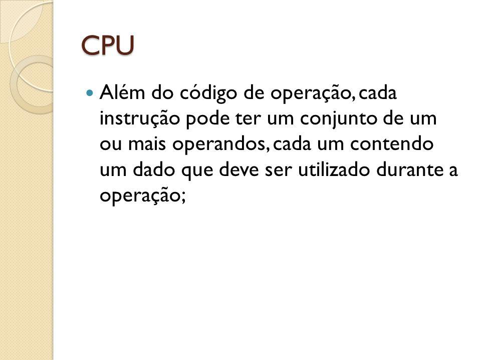 CPU Além do código de operação, cada instrução pode ter um conjunto de um ou mais operandos, cada um contendo um dado que deve ser utilizado durante a operação;